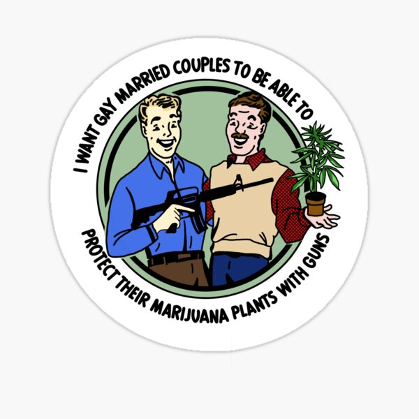 I want gay married couples to be able to protect their marijuana plants with guns Sticker