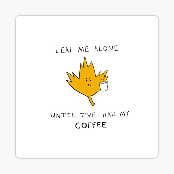 Copy of Leaf Me Alone Until I've had My COFFEE Sticker