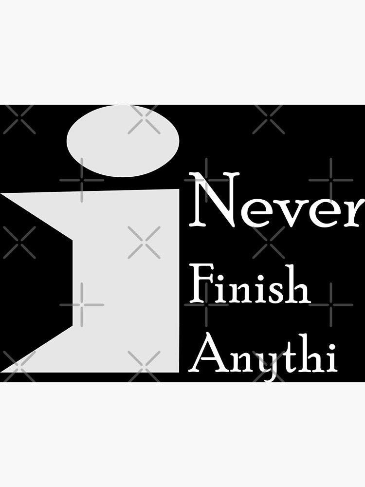 I never finish anythin by MickyDeeTees