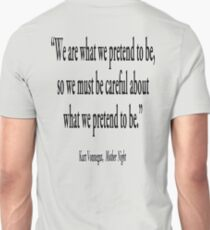 """PRETENCE; """"We are what we pretend to be, so we must be careful about what we pretend to be."""" Kurt Vonnegut, Mother Night  Unisex T-Shirt"""