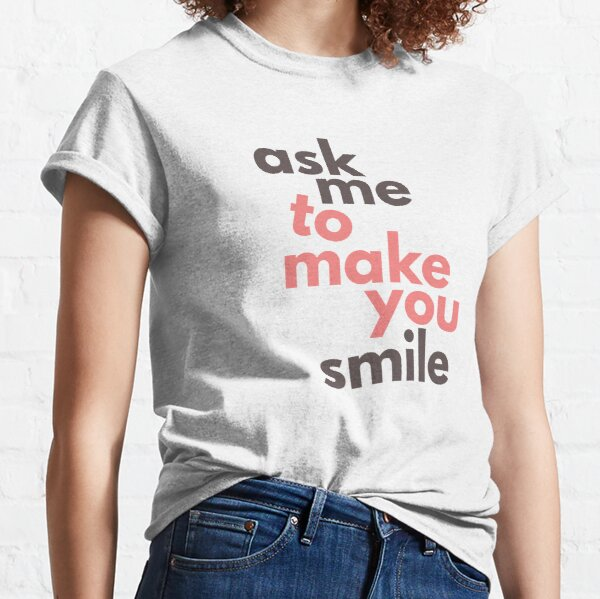Ask Me To Make You Smile Classic T-Shirt