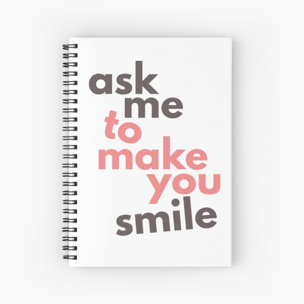 Ask Me To Make You Smile Spiral Notebook