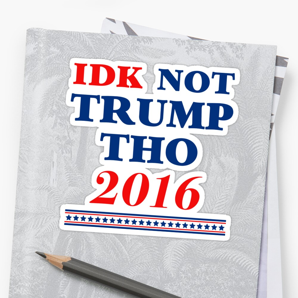 """IDK Not Trump Tho"" Stickers By Dumb Shirts"