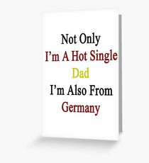 Not Only I'm A Hot Single Dad I'm Also From Germany  Greeting Card