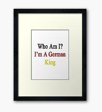Who Am I? I'm A German King  Framed Print