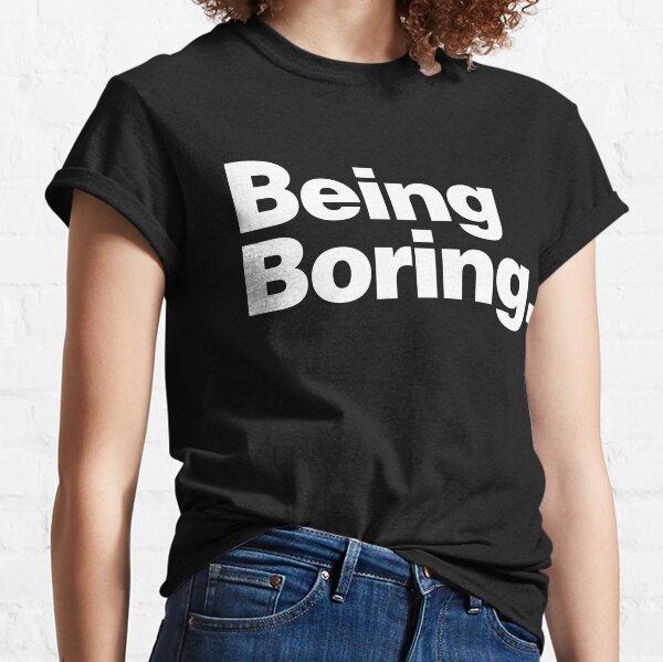BEING BORING Classic T-Shirt