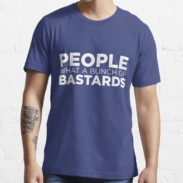 People what a bunch of bastards Essential T-Shirt