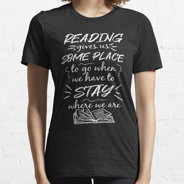 Reading gives us Some Place to go when we have to stay Essential T-Shirt