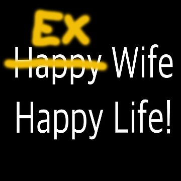 Ex Wife Happy Life - White Text by richmonk