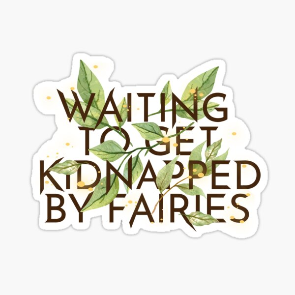 WAITING TO GET KIDNAPPED BY FAIRIES  Sticker