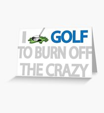 I GOLF TO BURN OFF THE CRAZY Greeting Card
