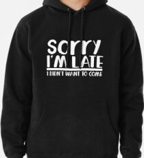 Sorry I'm late I didn't want to come Pullover Hoodie