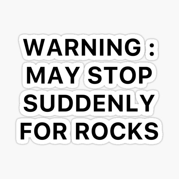 Warning : May Stop Suddenly For Rocks Sticker