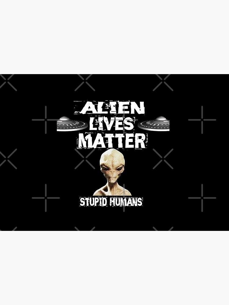 Alien Lives Matter Stupid Humans Design  by Mbranco