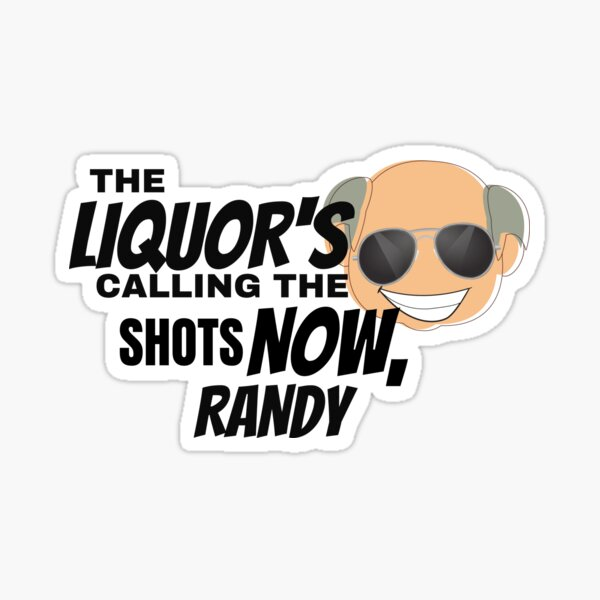 The Liquors Calling the Shots Now, Randy Sticker