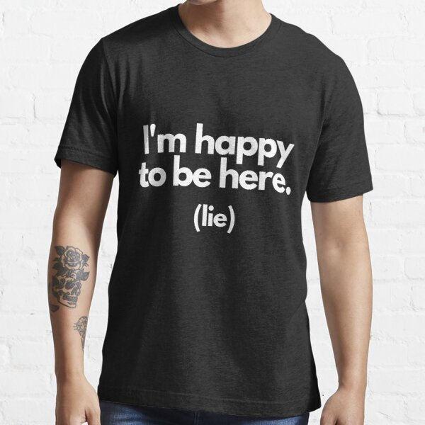 I'm happy to be here. (lie) Essential T-Shirt