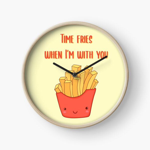Time fries when I'm with you Clock