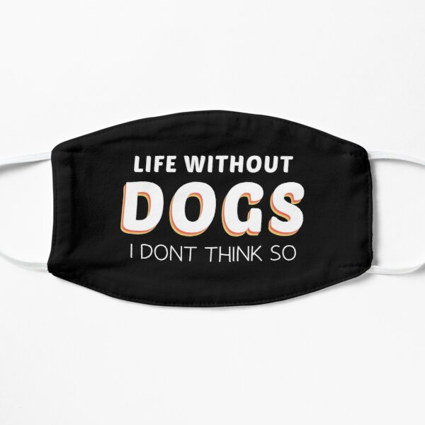 life Without Dogs I Dont Think So funny Flat Mask