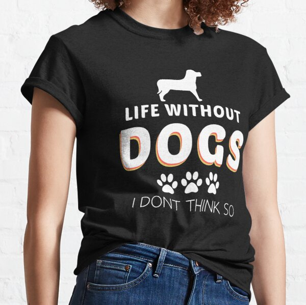 life Without Dogs I Dont Think So  Classic T-Shirt