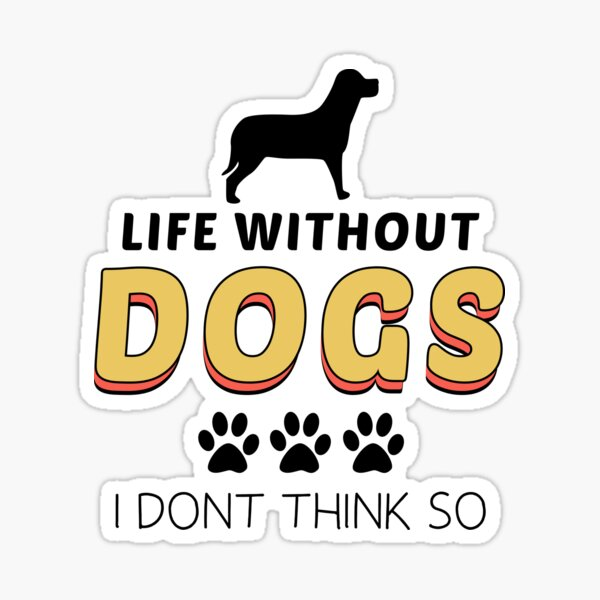 life Without Dogs I Dont Think So funny gift Sticker