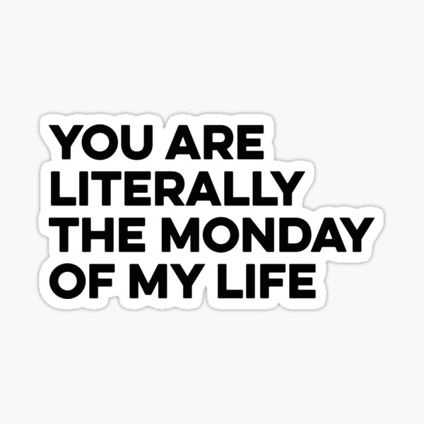 You are literally the Monday of my life Sticker