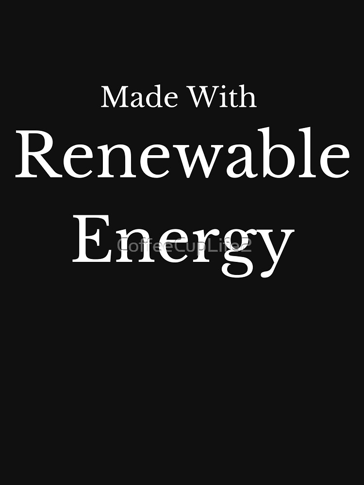 Made With Renewable Energy! by CoffeeCupLife2