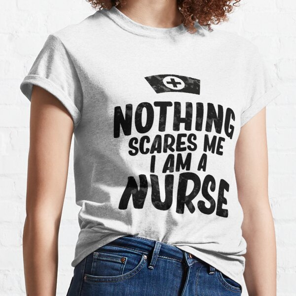 nothing scares me i am a nurse Classic T-Shirt