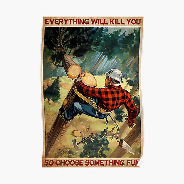 Arborist Tree Everything Will Kill You So Choose Something Fun  Poster