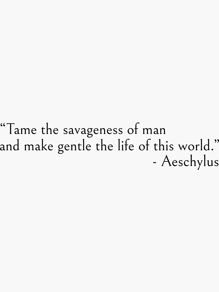 Tame the savageness of man - Aeschylus quotes by ds-4