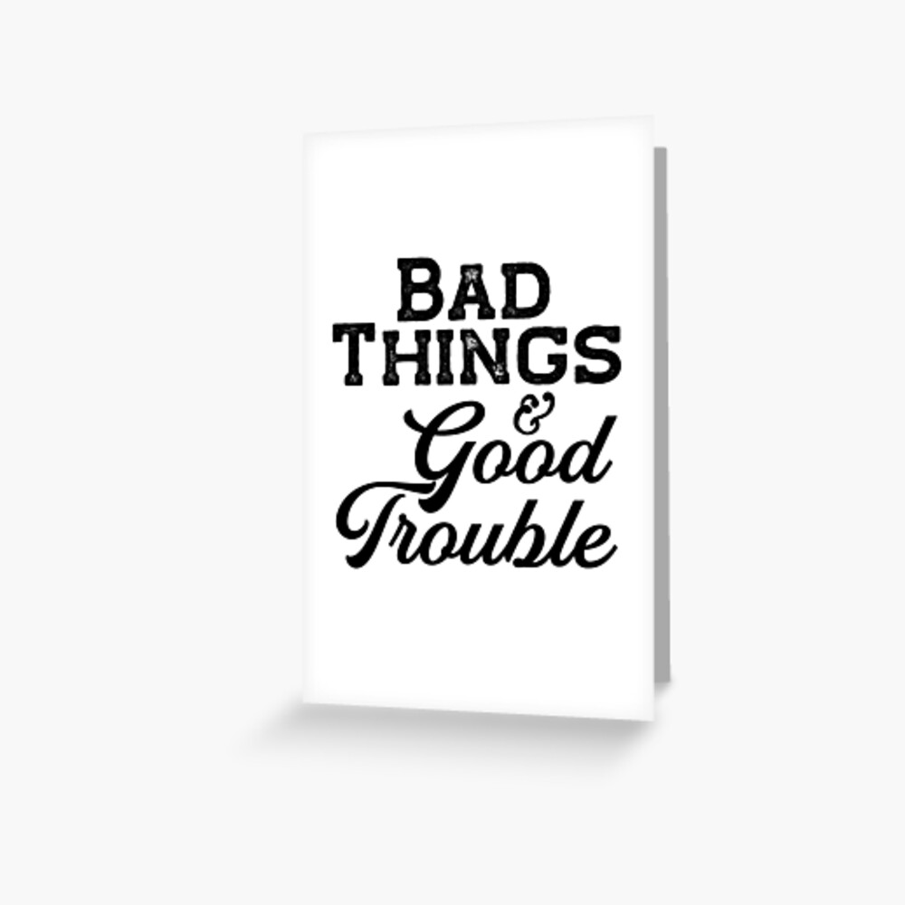 Bad things and Good Trouble Greeting Card