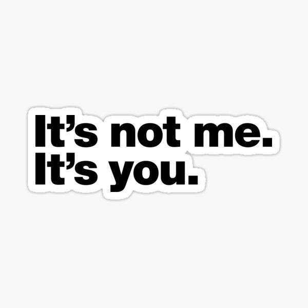 It's not me. It's you. Sticker