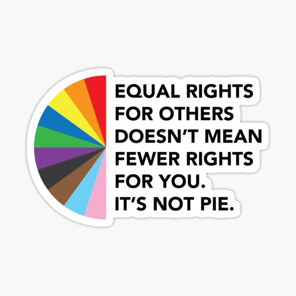 Equal Rights For Others Doesn't Mean Fewer Rights For You. It's Not Pie. Sticker