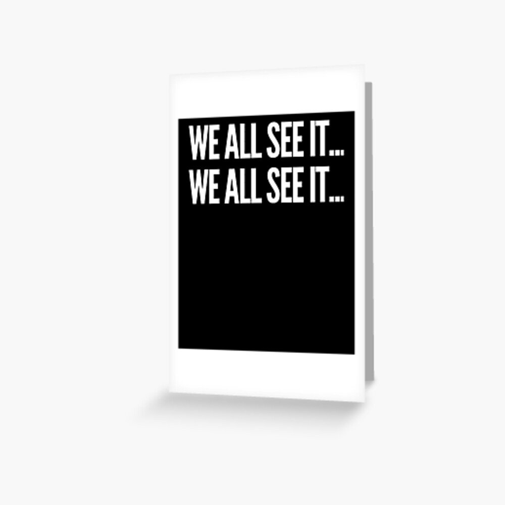 We all see it... We all see it... Funny Dr. Rick commercial shirt Greeting Card