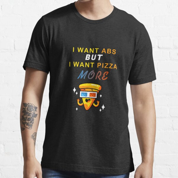 I Want Abs But I Want Pizza More Essential T-Shirt