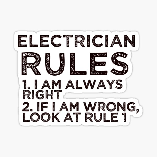 Electrician Rules: 1. I am always right 2. If I am wrong, look at rule 1 Sticker