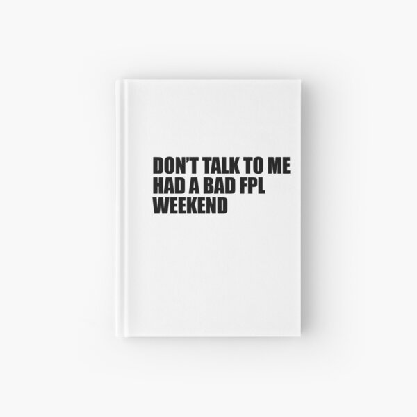 Don't Talk To Me, Had A Bad FPL Weekend Black FPL T-shirt Design Hardcover Journal
