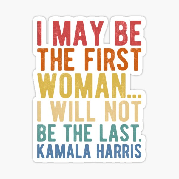 I May Be The First Woman... I Will Not Be The Last. Kamala Harris Sticker