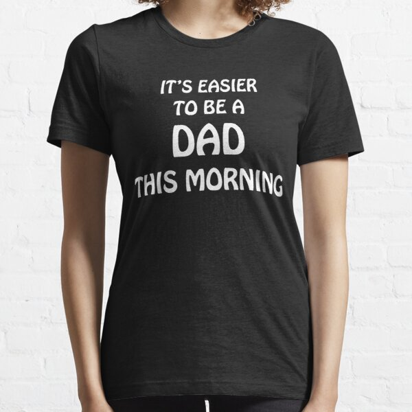 IT'S EASIER TO BE A DAD THIS MORNING Essential T-Shirt