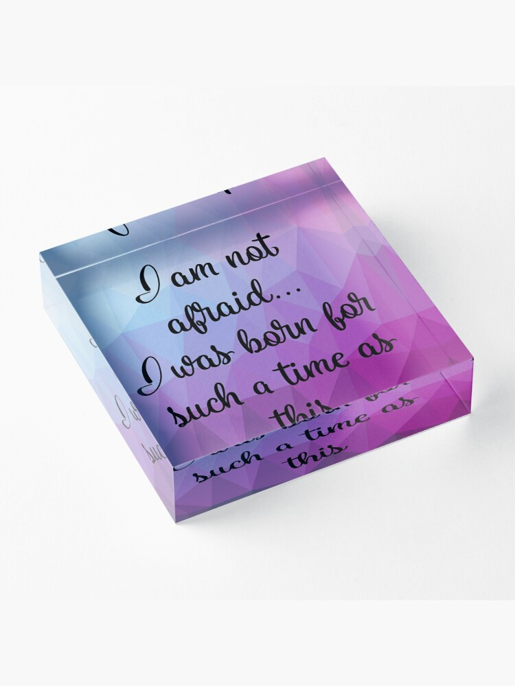 Alternate view of I am not afraid I was born for such a time as this Acrylic Block