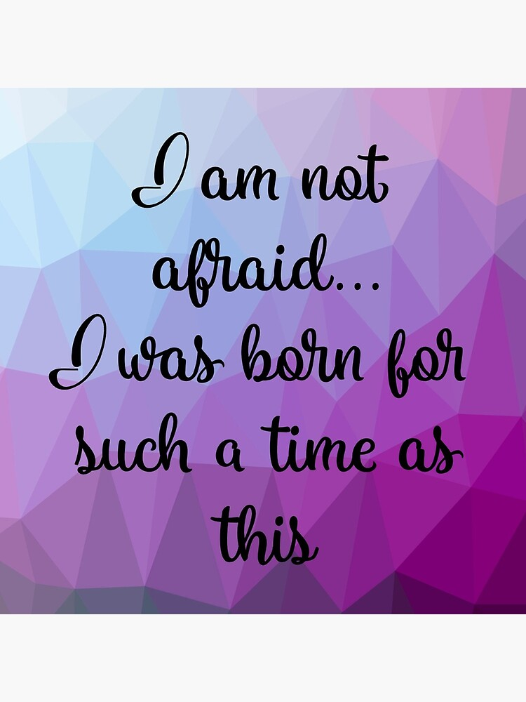 I am not afraid I was born for such a time as this by mydabug