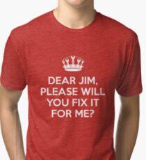 Dear Jim, please will you fix it for me? Tri-blend T-Shirt