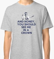 And Honey, You Should See Me In A Crown Classic T-Shirt