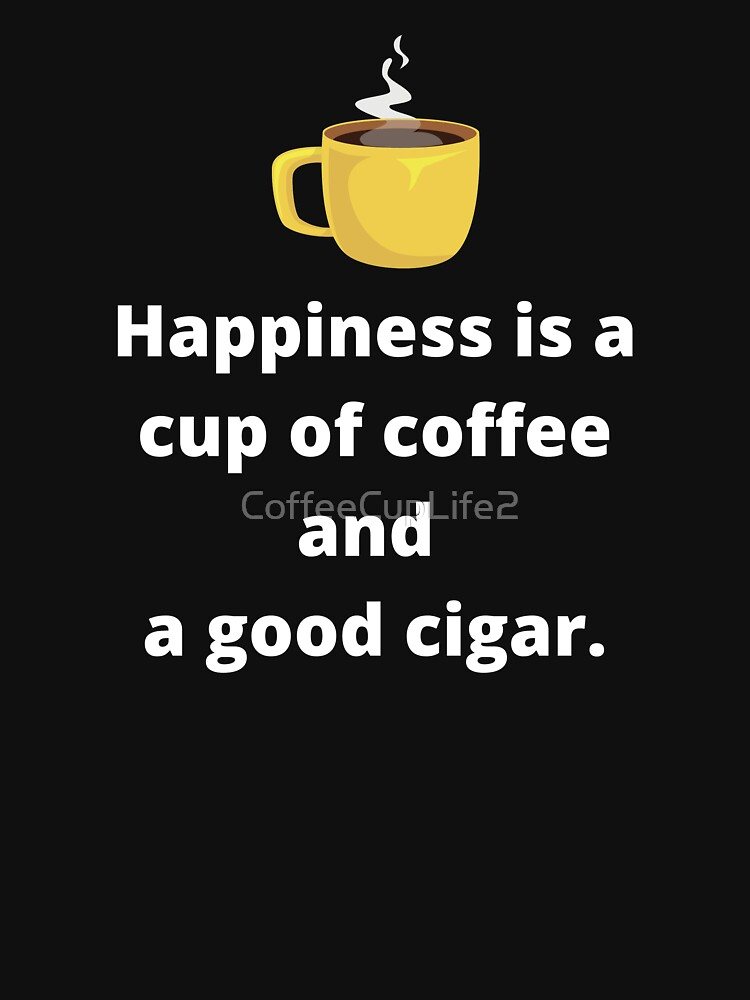 Happiness Is A Cup Of Coffee And A Good Cigar by CoffeeCupLife2