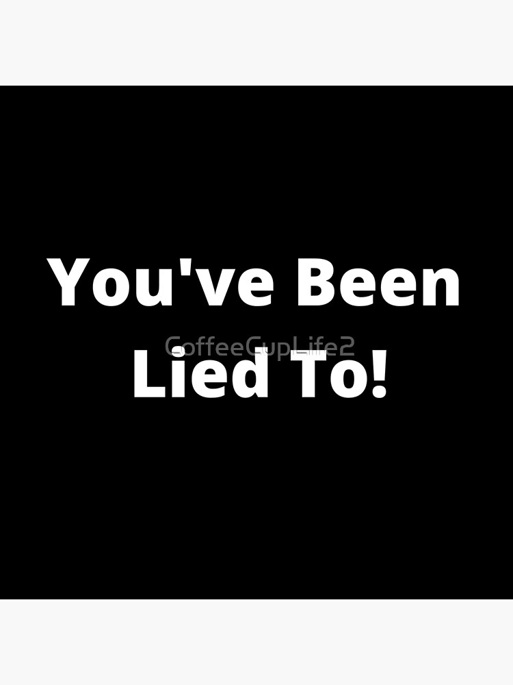 You've Been Lied To! by CoffeeCupLife2