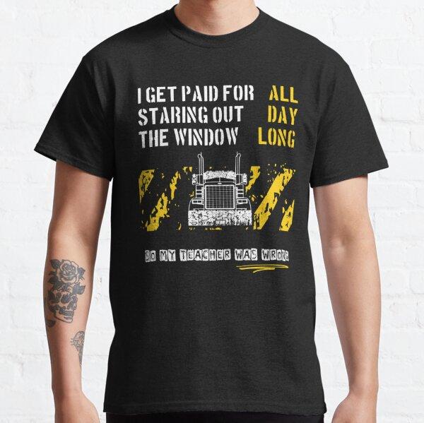 Trucker werden dafür bezahlt, dass sie den ganzen Tag aus dem Fenster gestarrt haben Classic T-Shirt