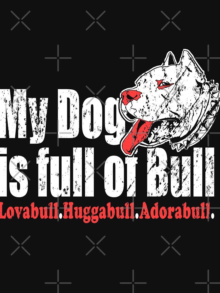 My Dog's Full Of Bull Lovabull Huggabull Adorabull by NextLVLShirts