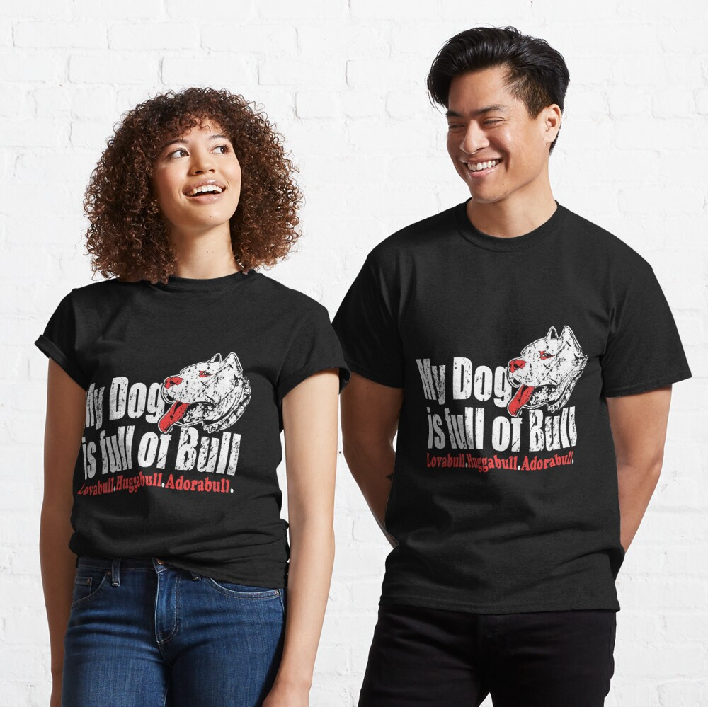 My Dog's Full Of Bull Lovabull Huggabull Adorabull Classic T-Shirt