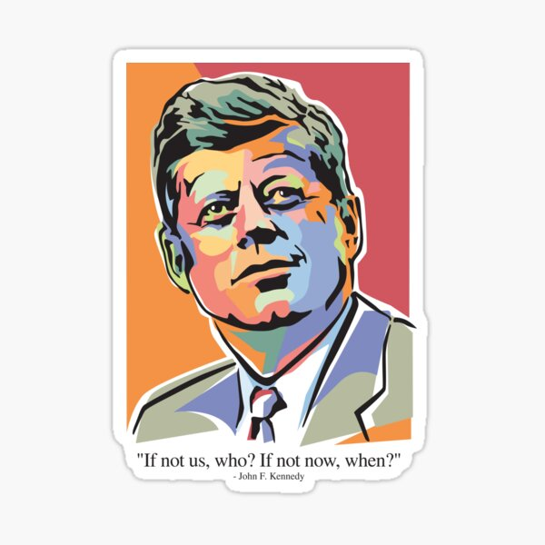 If not us, who? If not now, when? President John F Kennedy Sticker