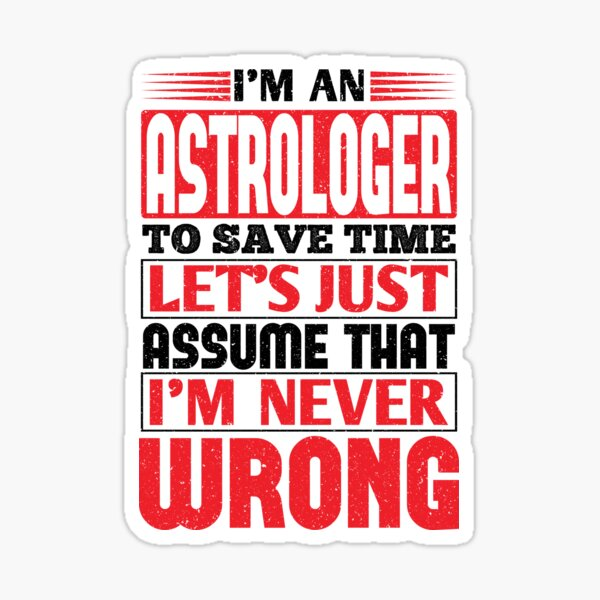 Astrologer To Save Time Let's Just Assume That I'm Never Wrong Sticker