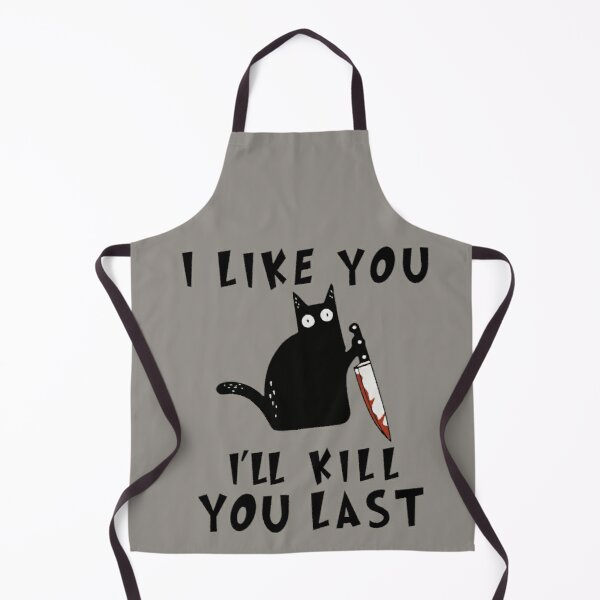 I like you I'll Kill You Last, Funny Murderous Black Cat, Funny Black Cat, Funny Murderous Black Cat With Knife funny gift for mom , dad, lovers cats Apron